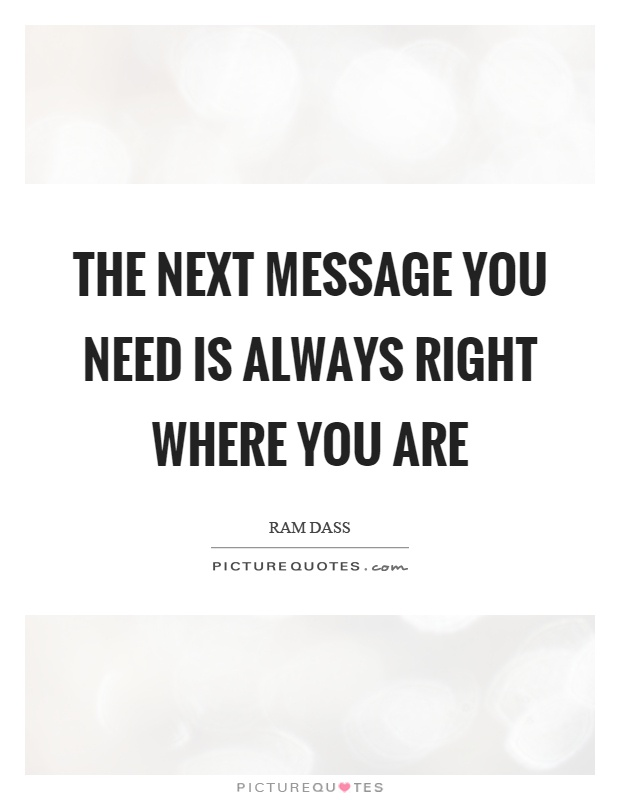 The next message you need is always right where you are Picture Quote #1