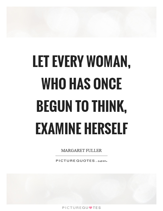 Let every woman, who has once begun to think, examine herself Picture Quote #1