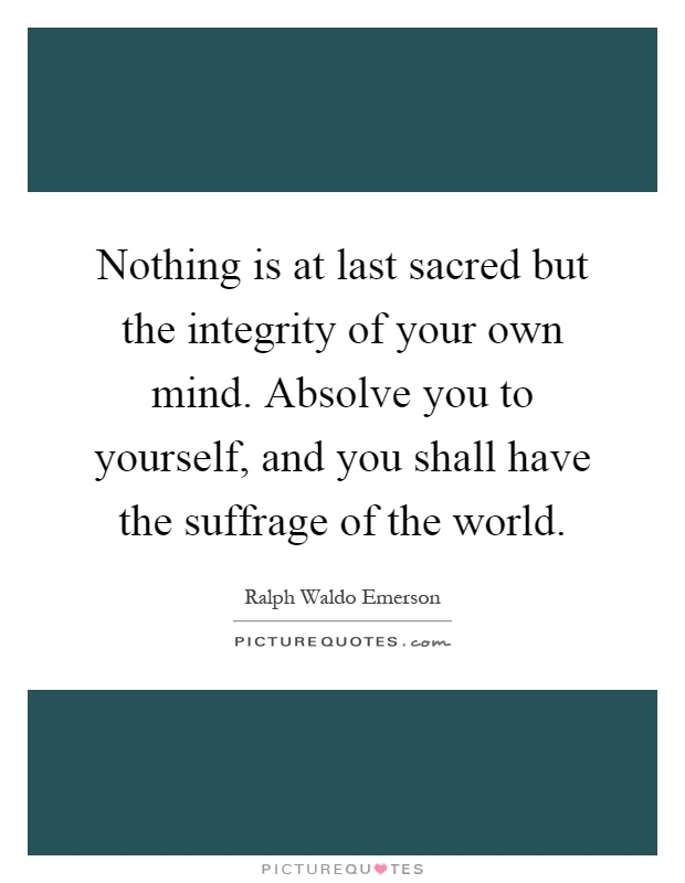 Nothing is at last sacred but the integrity of your own mind. Absolve you to yourself, and you shall have the suffrage of the world Picture Quote #1