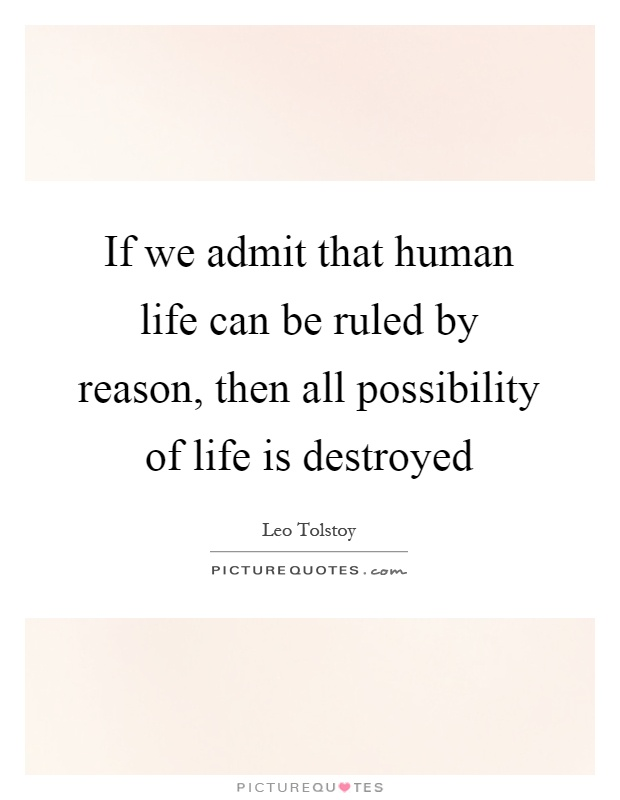 If we admit that human life can be ruled by reason, then all possibility of life is destroyed Picture Quote #1