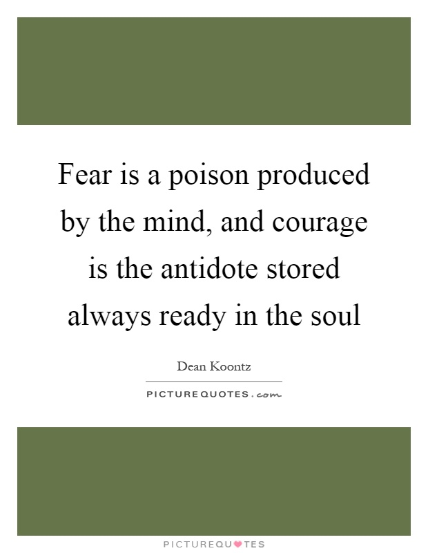 Fear is a poison produced by the mind, and courage is the antidote stored always ready in the soul Picture Quote #1