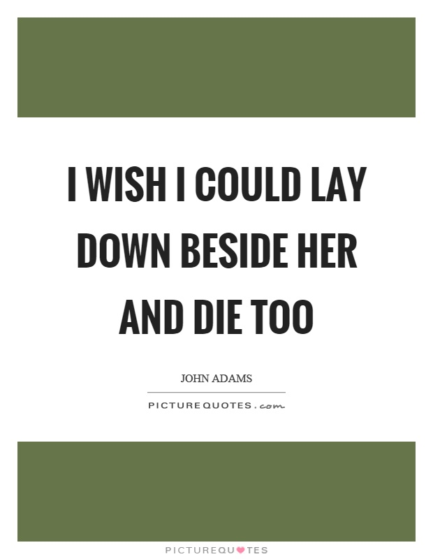 I wish I could lay down beside her and die too Picture Quote #1