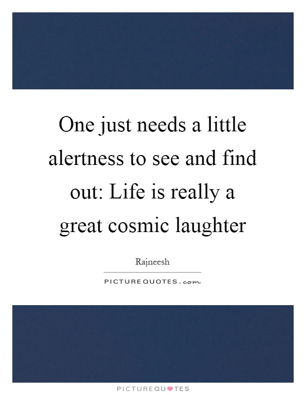 One just needs a little alertness to see and find out: Life is really a great cosmic laughter Picture Quote #1