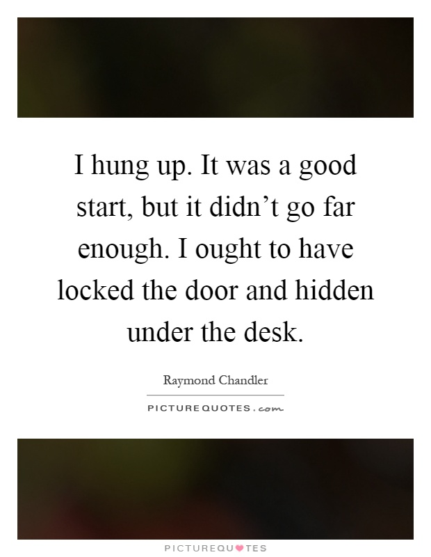 I hung up. It was a good start, but it didn't go far enough. I ought to have locked the door and hidden under the desk Picture Quote #1