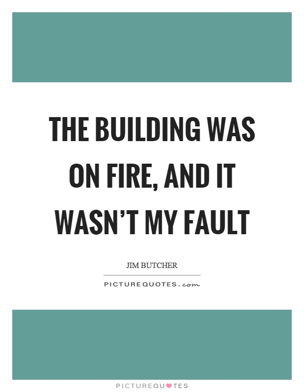 The building was on fire, and it wasn't my fault Picture Quote #1