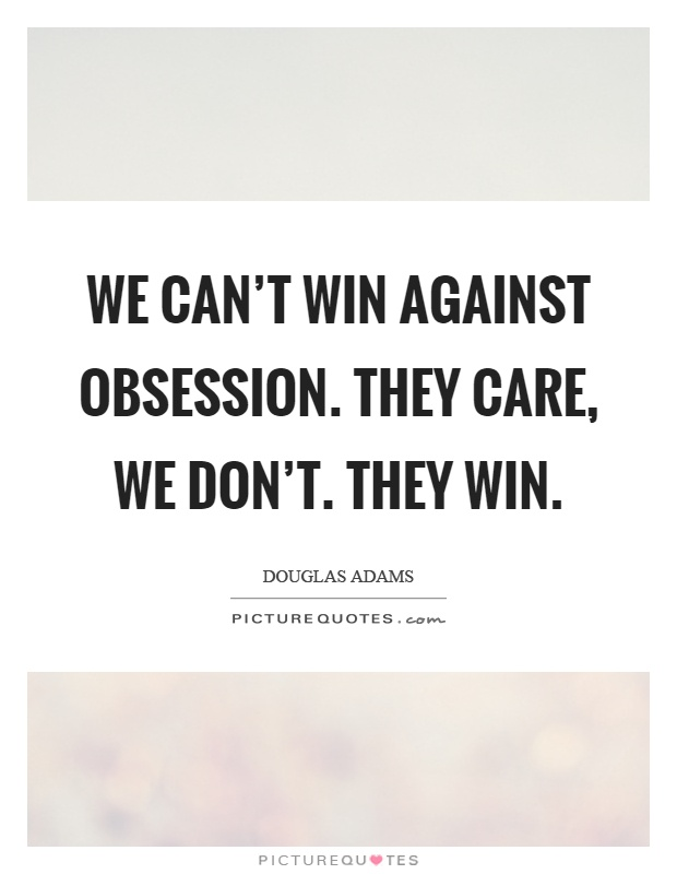 We can't win against obsession. They care, we don't. They win Picture Quote #1