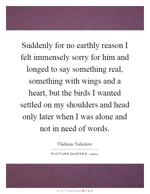 Suddenly for no earthly reason I felt immensely sorry for him and longed to say something real, something with wings and a heart, but the birds I wanted settled on my shoulders and head only later when I was alone and not in need of words Picture Quote #1