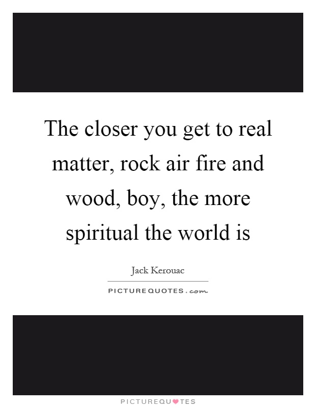 The closer you get to real matter, rock air fire and wood, boy, the more spiritual the world is Picture Quote #1