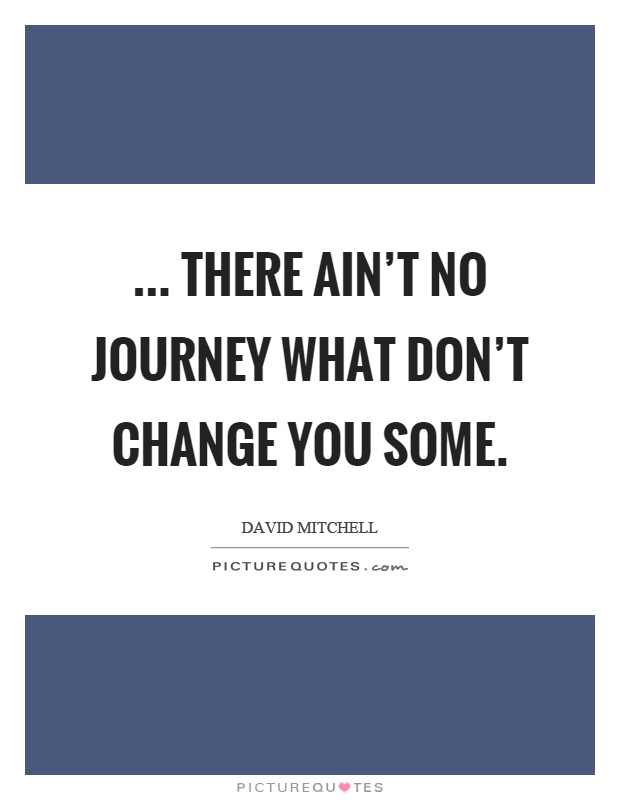 ... there ain't no journey what don't change you some Picture Quote #1