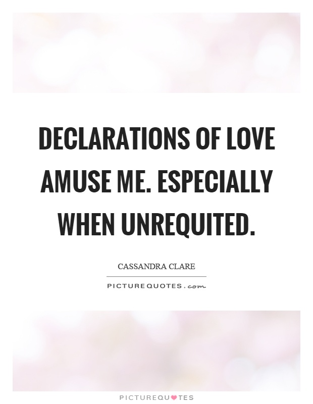 Declarations of love amuse me. Especially when unrequited Picture Quote #1