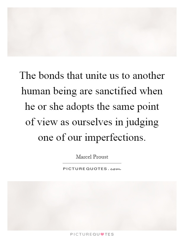 The bonds that unite us to another human being are sanctified when he or she adopts the same point of view as ourselves in judging one of our imperfections Picture Quote #1