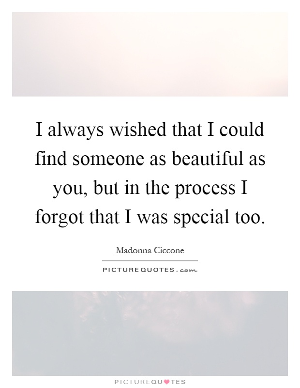 I always wished that I could find someone as beautiful as you, but in the process I forgot that I was special too Picture Quote #1