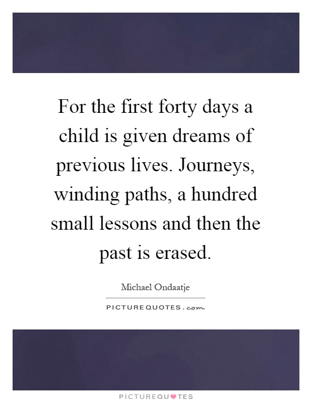 For the first forty days a child is given dreams of previous lives. Journeys, winding paths, a hundred small lessons and then the past is erased Picture Quote #1
