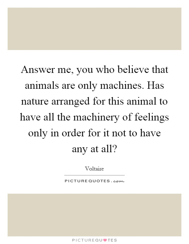 Answer me, you who believe that animals are only machines. Has nature arranged for this animal to have all the machinery of feelings only in order for it not to have any at all? Picture Quote #1