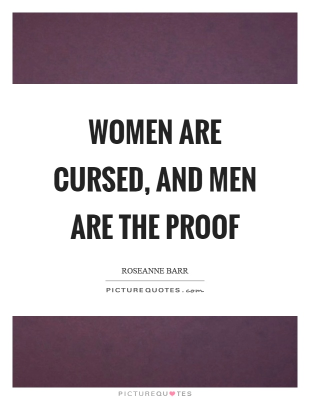 Women are cursed, and men are the proof Picture Quote #1