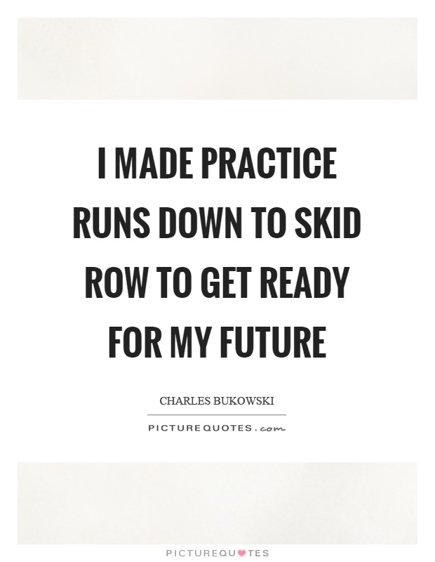 I made practice runs down to skid row to get ready for my future Picture Quote #1