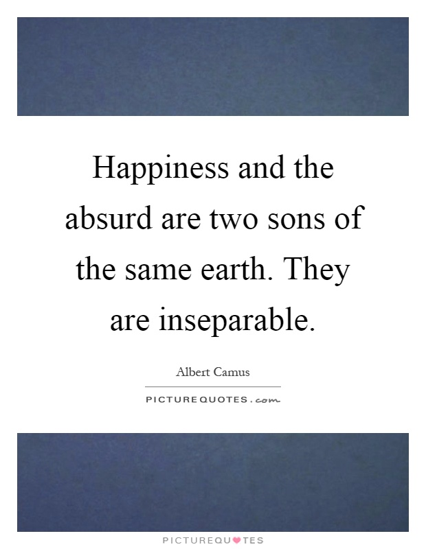 Happiness and the absurd are two sons of the same earth. They are inseparable Picture Quote #1