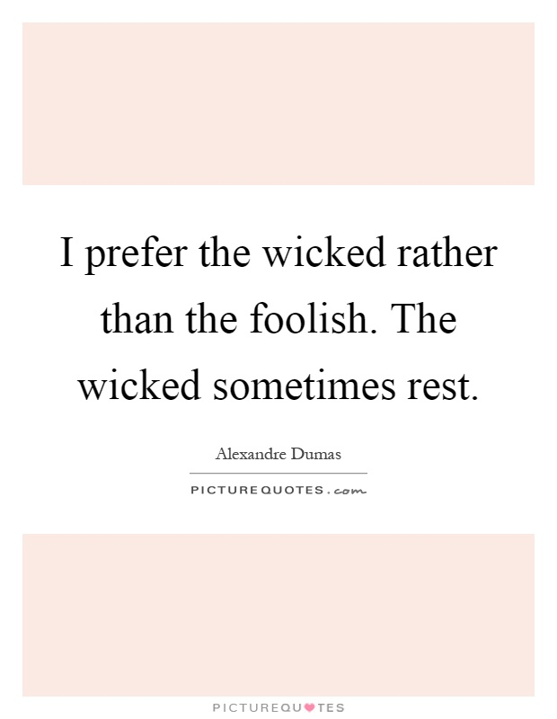 I prefer the wicked rather than the foolish. The wicked sometimes rest Picture Quote #1