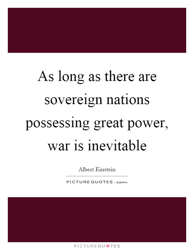 As long as there are sovereign nations possessing great power, war is inevitable Picture Quote #1