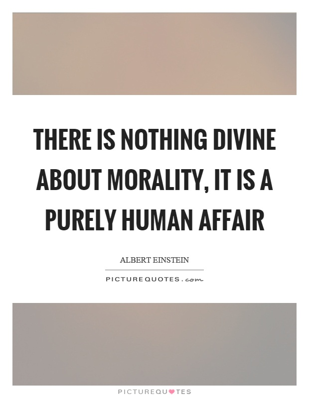 There is nothing divine about morality, it is a purely human affair Picture Quote #1