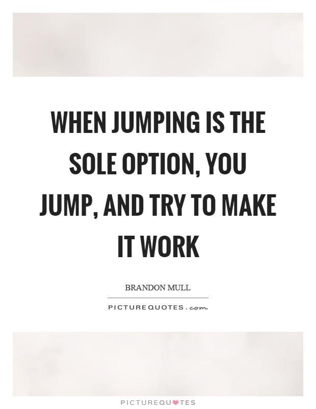 When Jumping Is The Sole Option, You Jump, And Try To Make