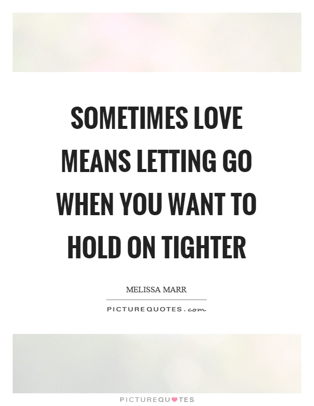 Sometimes love means letting go when you want to hold on tighter Picture Quote #1