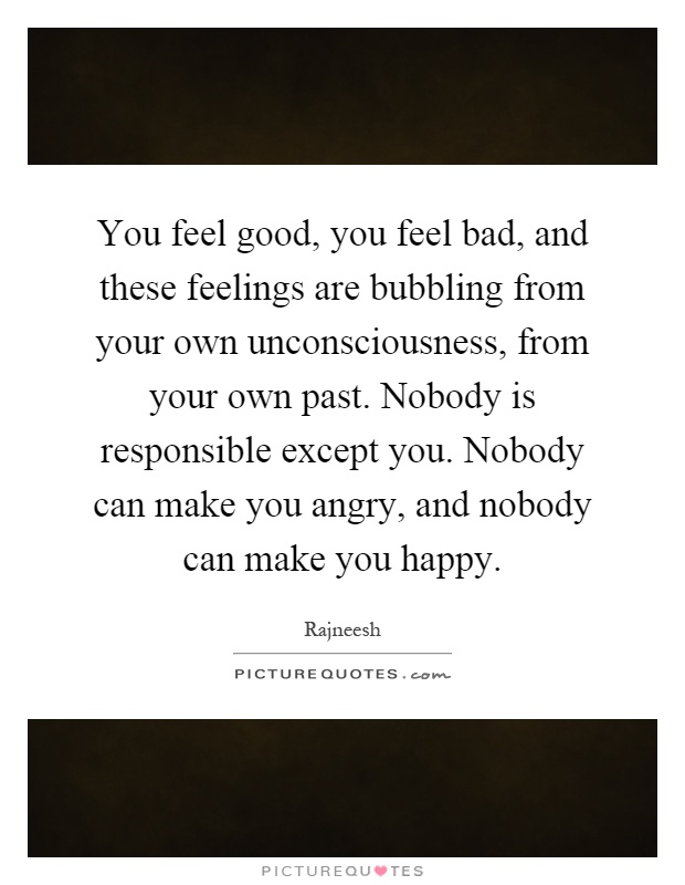 You feel good, you feel bad, and these feelings are bubbling from your own unconsciousness, from your own past. Nobody is responsible except you. Nobody can make you angry, and nobody can make you happy Picture Quote #1
