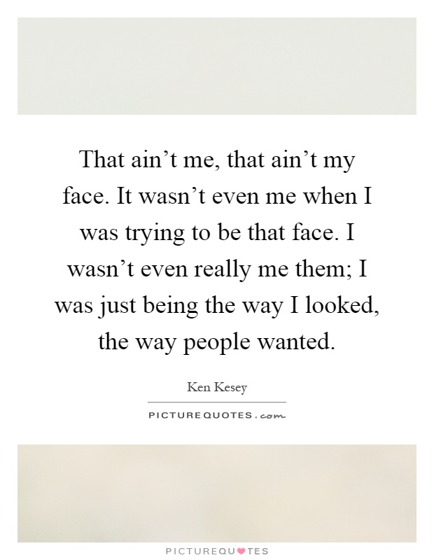 That ain't me, that ain't my face. It wasn't even me when I was trying to be that face. I wasn't even really me them; I was just being the way I looked, the way people wanted Picture Quote #1