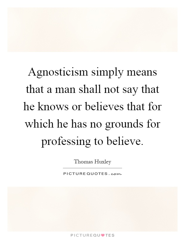 Agnosticism simply means that a man shall not say that he knows or believes that for which he has no grounds for professing to believe Picture Quote #1