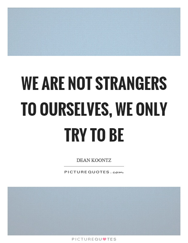 We are not strangers to ourselves, we only try to be Picture Quote #1