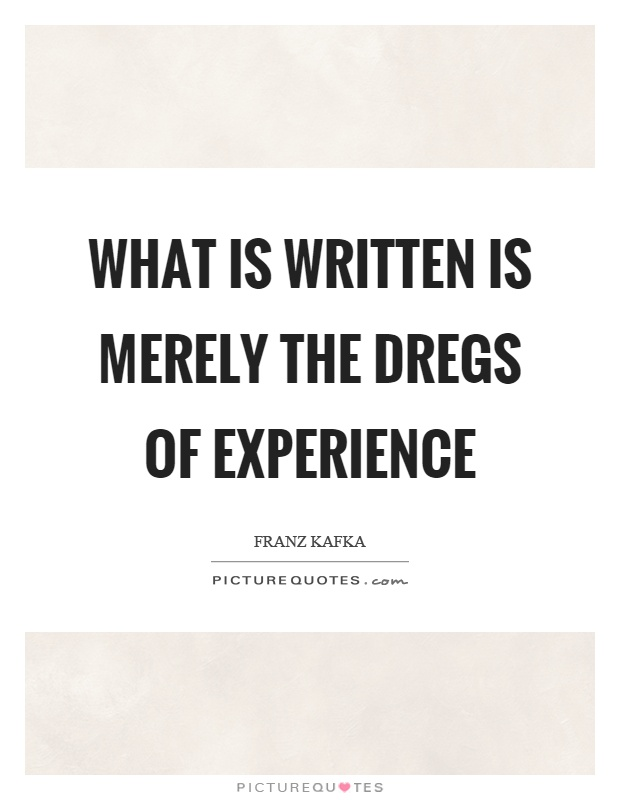 What is written is merely the dregs of experience Picture Quote #1