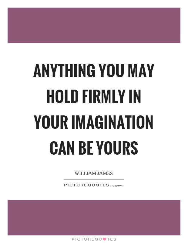 Anything you may hold firmly in your imagination can be yours Picture Quote #1