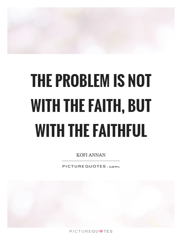 The problem is not with the faith, but with the faithful Picture Quote #1