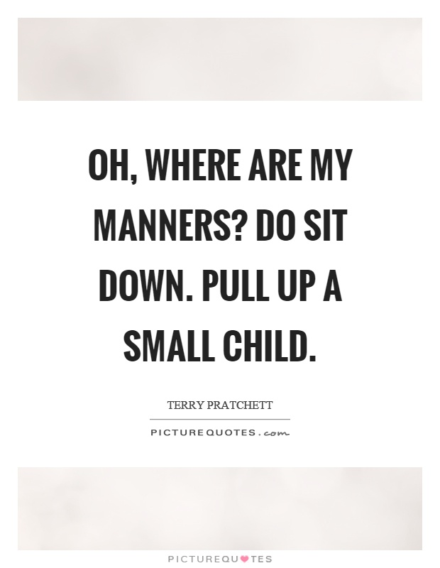 Oh, where are my manners? Do sit down. Pull up a small child Picture Quote #1