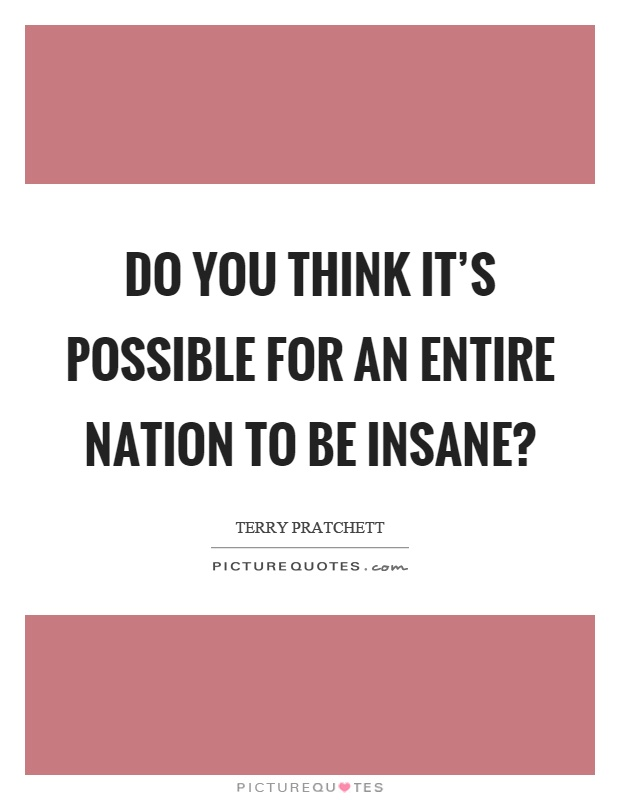 Do you think it's possible for an entire nation to be insane? Picture Quote #1