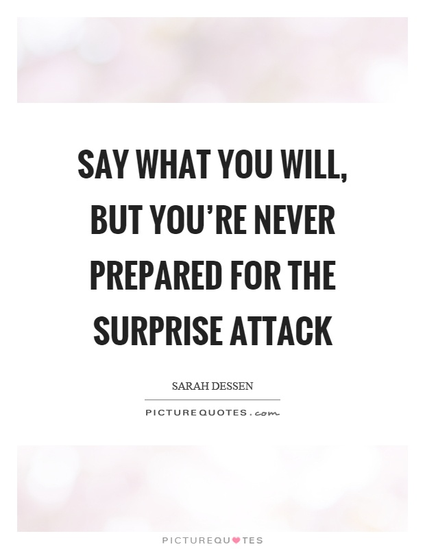 Say what you will, but you're never prepared for the surprise attack Picture Quote #1