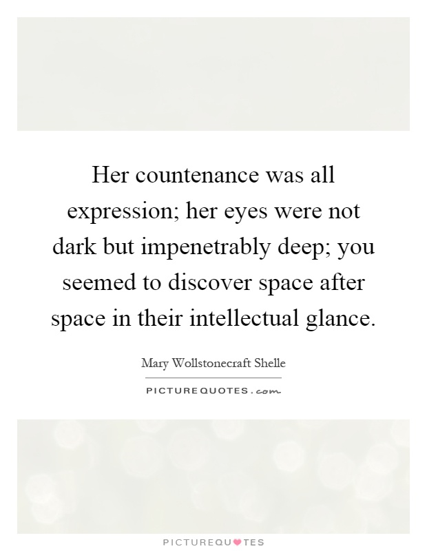 Her countenance was all expression; her eyes were not dark but impenetrably deep; you seemed to discover space after space in their intellectual glance Picture Quote #1