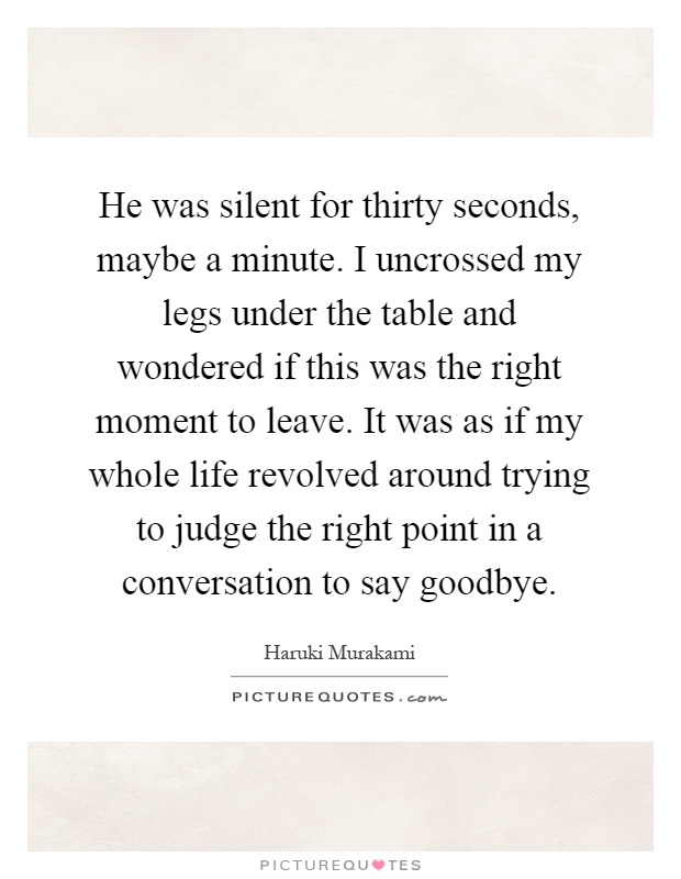 He was silent for thirty seconds, maybe a minute. I uncrossed my legs under the table and wondered if this was the right moment to leave. It was as if my whole life revolved around trying to judge the right point in a conversation to say goodbye Picture Quote #1