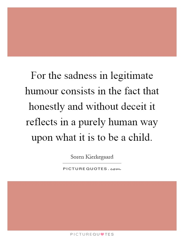 For the sadness in legitimate humour consists in the fact that honestly and without deceit it reflects in a purely human way upon what it is to be a child Picture Quote #1