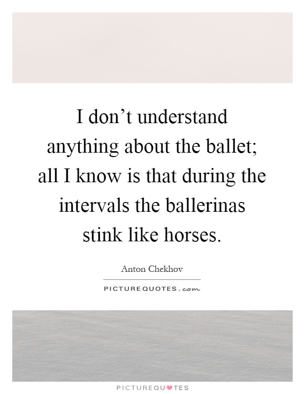 I don't understand anything about the ballet; all I know is that during the intervals the ballerinas stink like horses Picture Quote #1