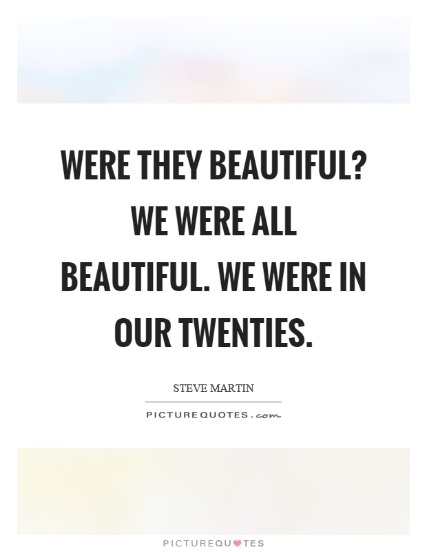 Were they beautiful? We were all beautiful. We were in our twenties Picture Quote #1