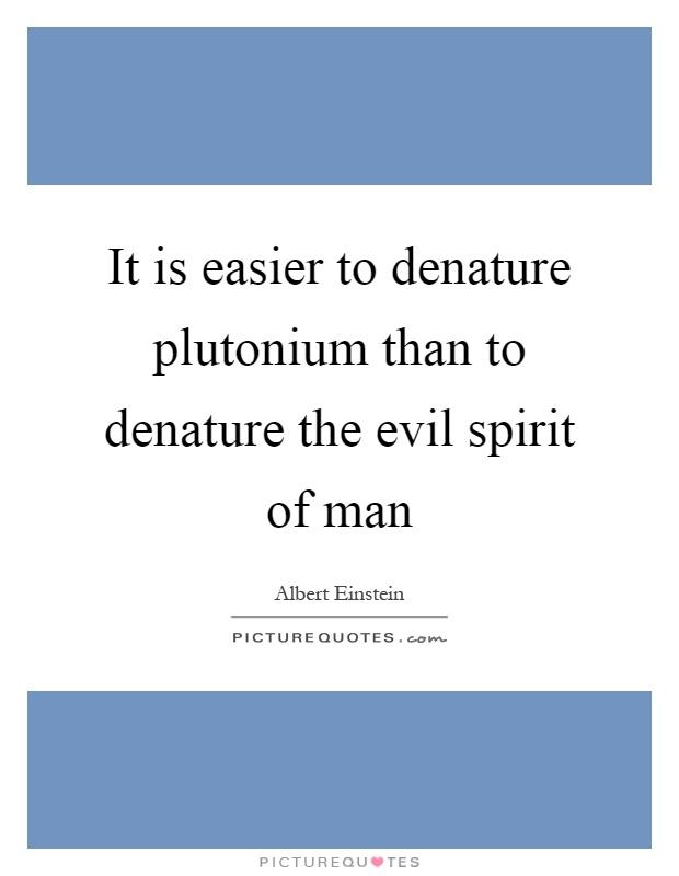 It is easier to denature plutonium than to denature the evil spirit of man Picture Quote #1