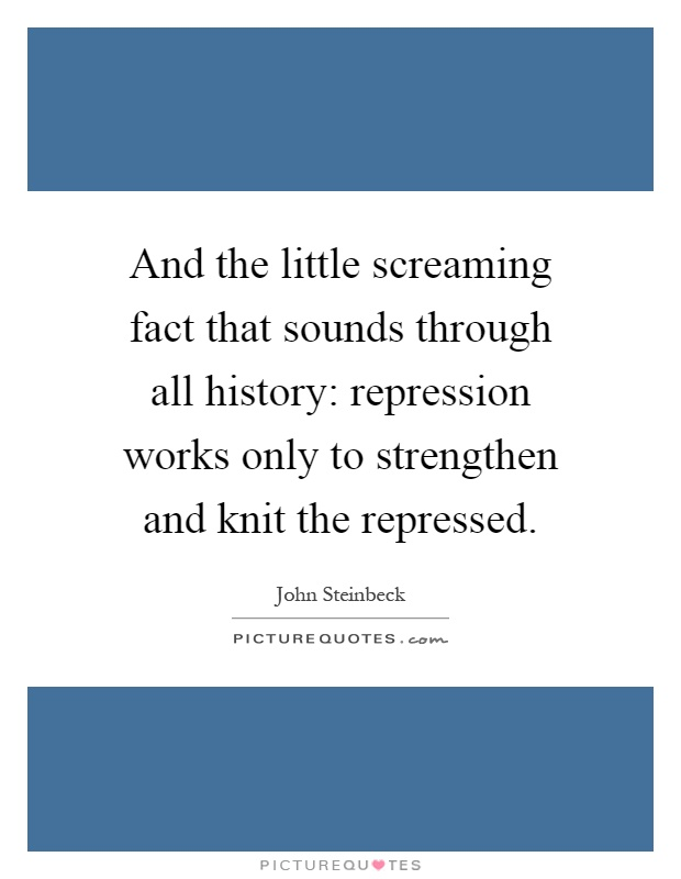 And the little screaming fact that sounds through all history: repression works only to strengthen and knit the repressed Picture Quote #1