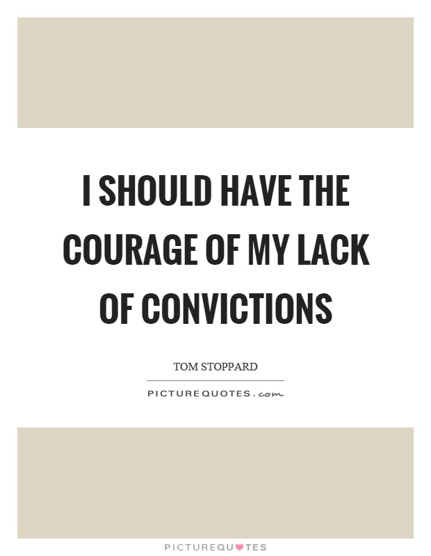 I should have the courage of my lack of convictions Picture Quote #1
