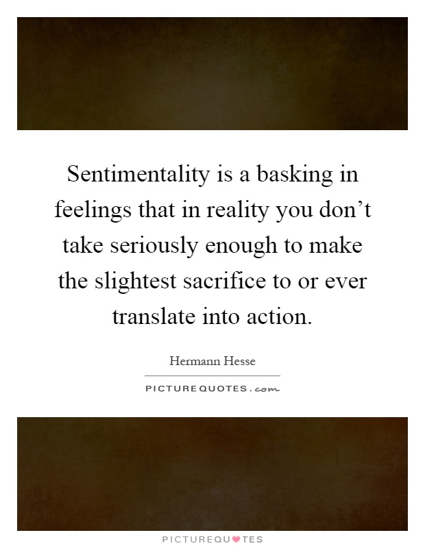 Sentimentality is a basking in feelings that in reality you don't take seriously enough to make the slightest sacrifice to or ever translate into action Picture Quote #1