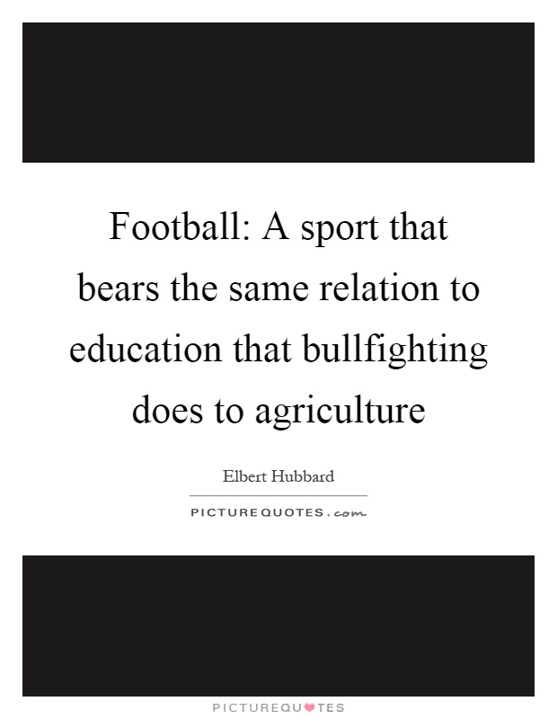 Football: A sport that bears the same relation to education that bullfighting does to agriculture Picture Quote #1