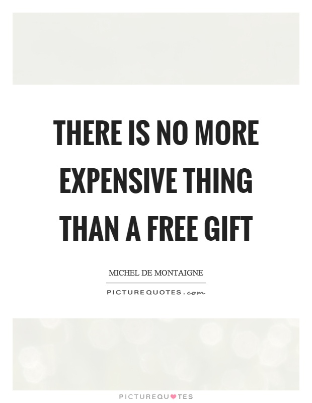 There is no more expensive thing than a free gift Picture Quote #1