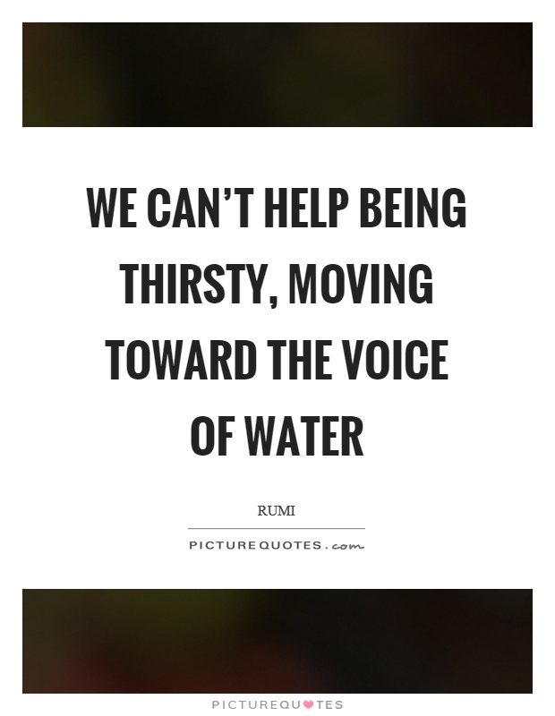 We can't help being thirsty, moving toward the voice of water Picture Quote #1