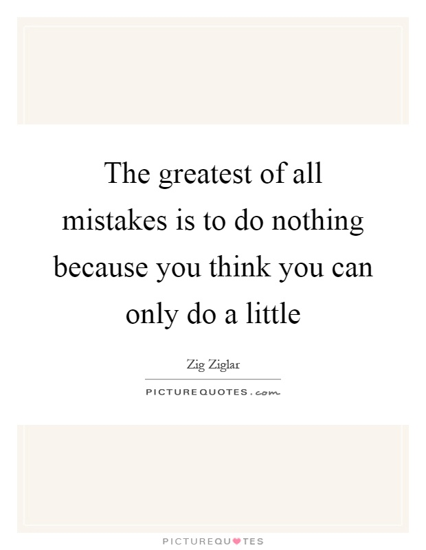 The greatest of all mistakes is to do nothing because you think you can only do a little Picture Quote #1