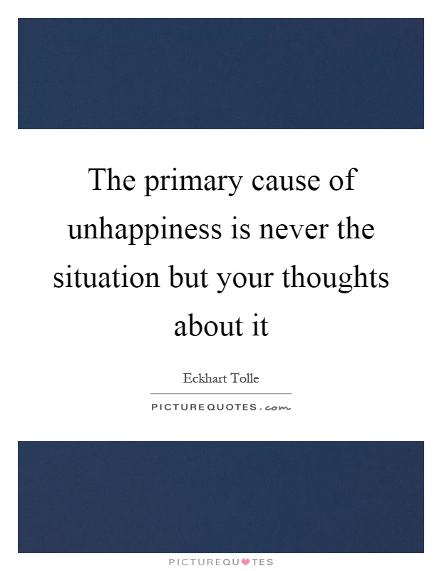 The primary cause of unhappiness is never the situation but your thoughts about it Picture Quote #1